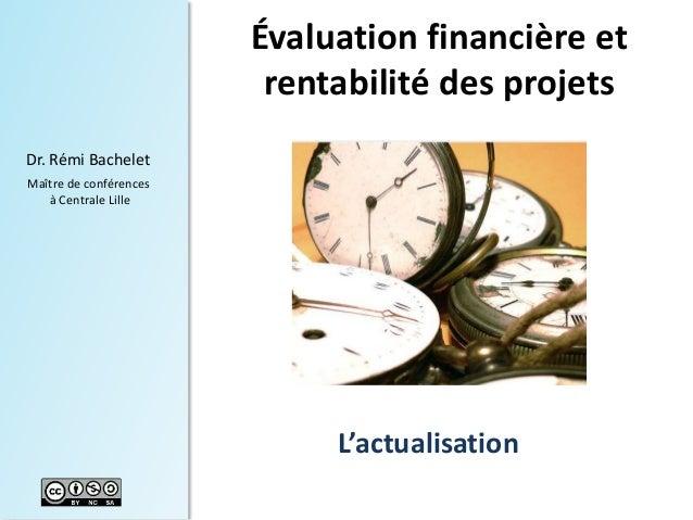1  Dr. Rémi Bachelet  Maître de conférences  à Centrale Lille  Évaluation financière et  rentabilité des projets  L'actual...