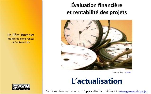 Dr.RémiBachelet  Maître de conférences  à Centrale Lille  L'actualisation  Évaluation financière et rentabilité des projet...