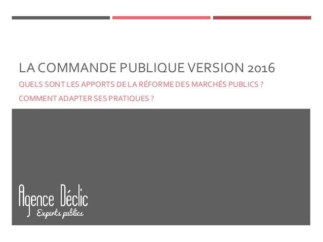 LA COMMANDE PUBLIQUEVERSION 2016 QUELS SONT LESAPPORTS DE LA RÉFORME DES MARCHÉS PUBLICS ? COMMENT ADAPTER SES PRATIQUES ?