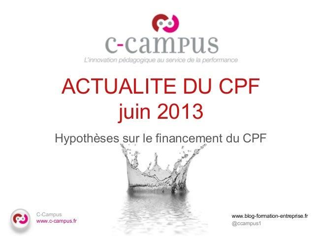 C-Campus www.c-campus.fr ACTUALITE DU CPF juin 2013 Hypothèses sur le financement du CPF www.blog-formation-entreprise.fr ...