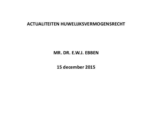 ACTUALITEITEN HUWELIJKSVERMOGENSRECHT MR. DR. E.W.J. EBBEN 15 december 2015