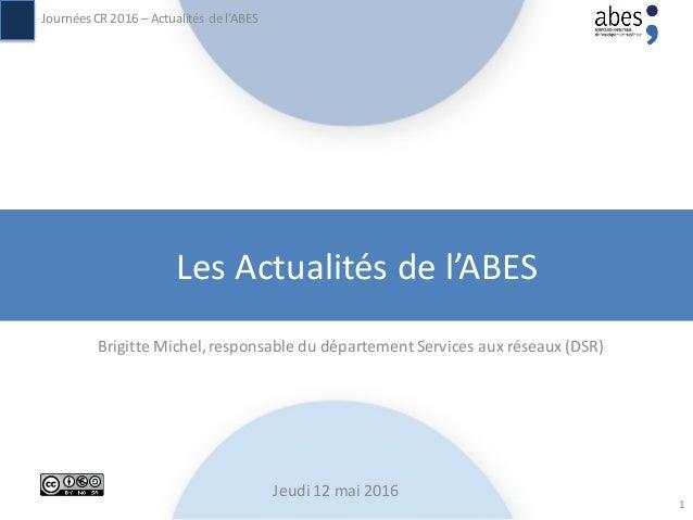 Les Actualités de l'ABES Brigitte Michel,responsable du département Services aux réseaux (DSR) JournéesCR 2016 – Actualité...