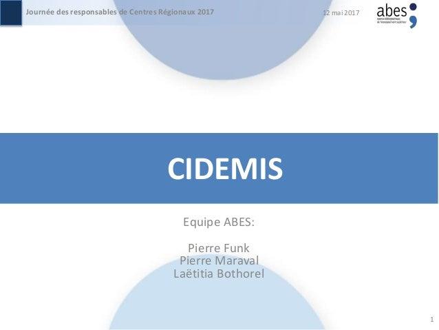 CIDEMIS Equipe ABES: Pierre Funk Pierre Maraval Laëtitia Bothorel 12 mai 2017Journée des responsables de Centres Régionaux...