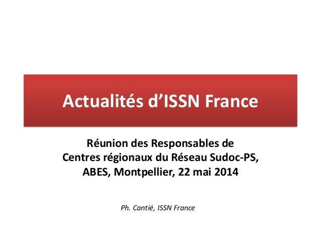 Actualités d'ISSN France Réunion des Responsables de Centres régionaux du Réseau Sudoc-PS, ABES, Montpellier, 22 mai 2014 ...