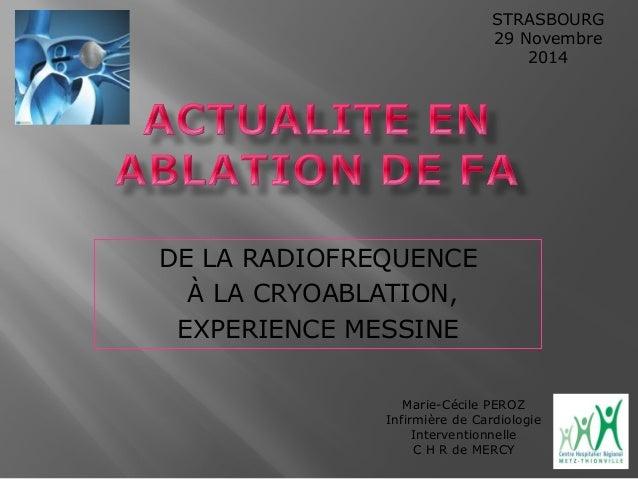 DE LA RADIOFREQUENCE  À LA CRYOABLATION,  EXPERIENCE MESSINE  STRASBOURG  29 Novembre  2014  Marie-Cécile PEROZ  Infirmièr...