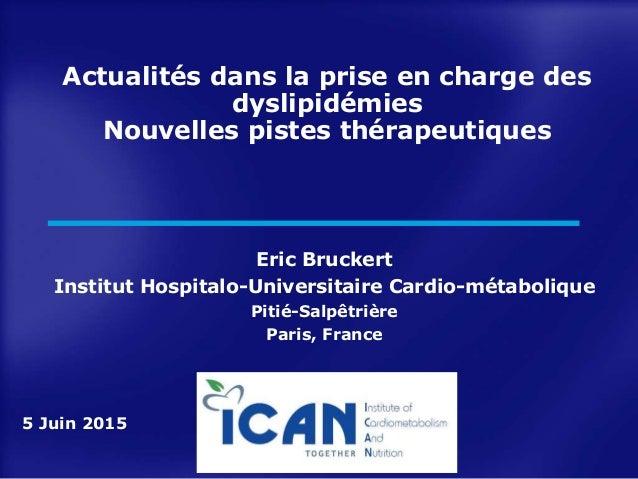Actualités dans la prise en charge des dyslipidémies Nouvelles pistes thérapeutiques Eric Bruckert Institut Hospitalo-Univ...