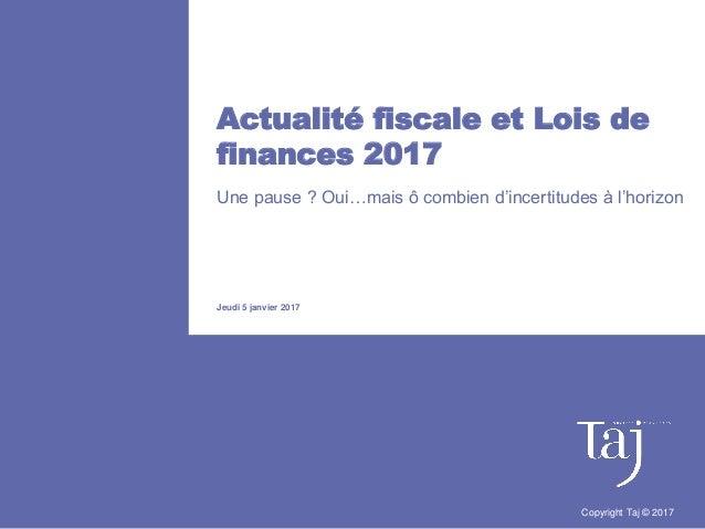 Actualité fiscale et Lois de finances 2017 Une pause ? Oui…mais ô combien d'incertitudes à l'horizon Jeudi 5 janvier 2017 ...