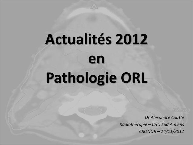 Actualités 2012 en Pathologie ORL Dr Alexandre Coutte Radiothérapie – CHU Sud Amiens CRONOR – 24/11/2012
