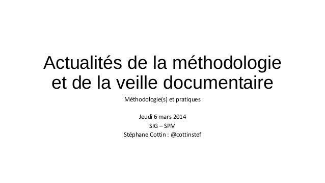 Actualités de la méthodologie et de la veille documentaire Méthodologie(s) et pratiques Jeudi 6 mars 2014 SIG – SPM Stépha...