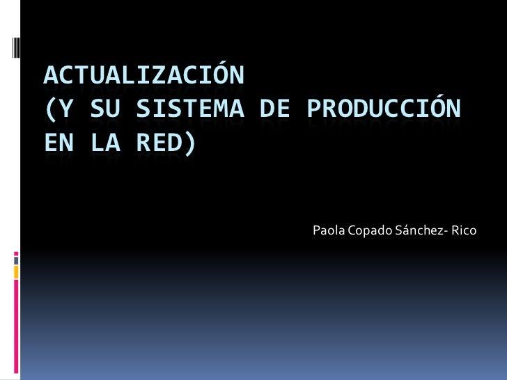 ACTUALIZACIÓN(Y su sistema de producción en la red)<br />Paola Copado Sánchez- Rico<br />