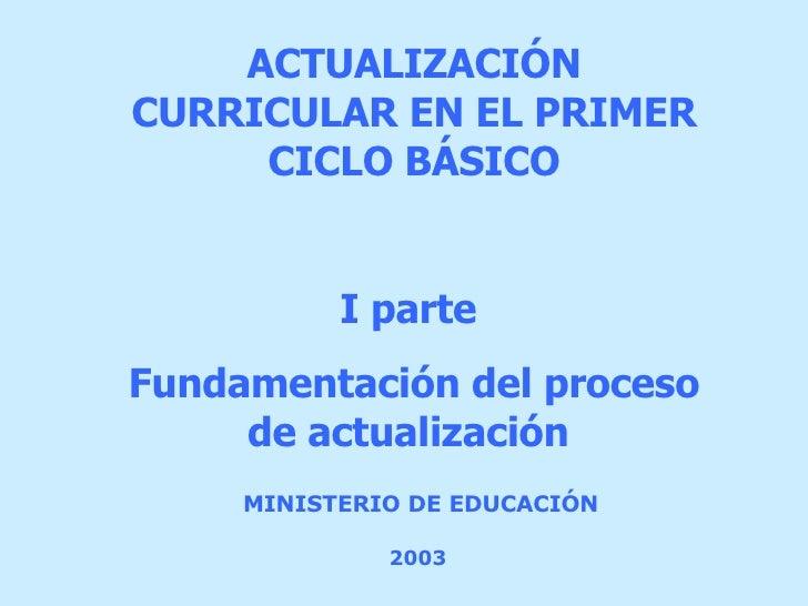 MINISTERIO DE EDUCACIÓN   2003   ACTUALIZACIÓN  CURRICULAR EN EL PRIMER CICLO BÁSICO I parte  Fundamentación del proceso d...