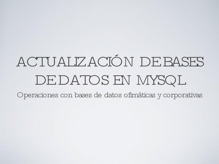 ACTUALIZACIÓN DE BASES DE DATOS EN MYSQL <ul><li>Operaciones con bases de datos ofimáticas y corporativas </li></ul>