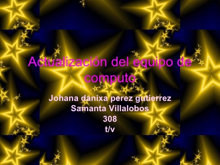 Actualización del equipo de computo Johana danixa perez gutierrez Samanta Villalobos 308 t/v