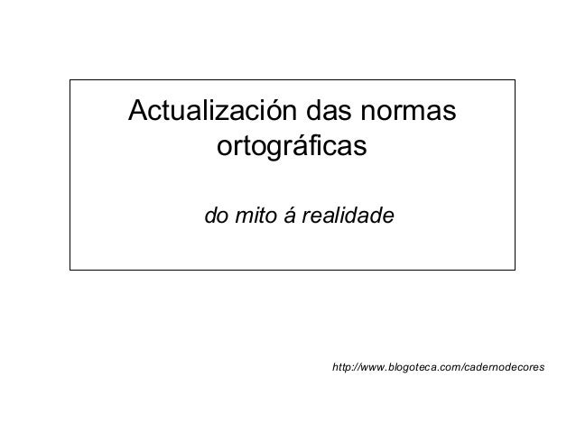 Actualización das normas ortográficas do mito á realidade http://www.blogoteca.com/cadernodecores