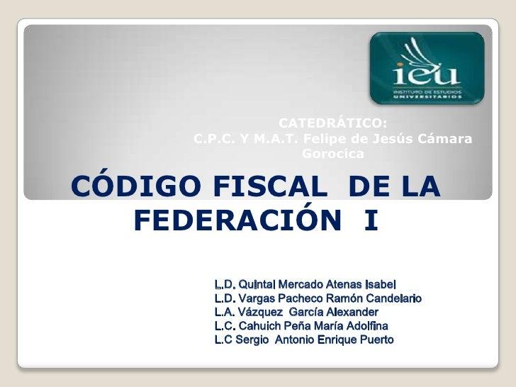 CATEDRÁTICO:      C.P.C. Y M.A.T. Felipe de Jesús Cámara                      GorocicaCÓDIGO FISCAL DE LA   FEDERACIÓN I  ...