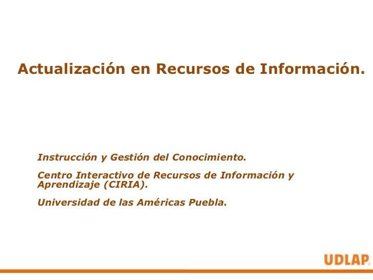 Actualización en Recursos de Información.  Instrucción y Gestión del Conocimiento.  Centro Interactivo de Recursos de Info...