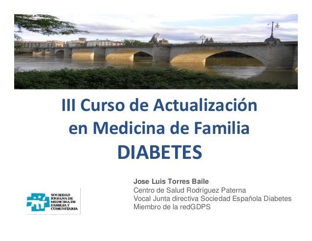 III Curso de Actualización en Medicina de Familia DIABETES Jose Luis Torres Baile Centro de Salud Rodríguez Paterna Vocal ...