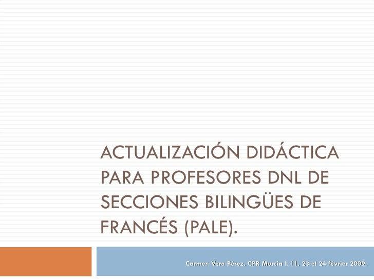 ACTUALIZACIÓN DIDÁCTICA PARA PROFESORES DNL DE SECCIONES BILINGÜES DE FRANCÉS (PALE). Carmen Vera Pérez. CPR Murcia I. 11,...