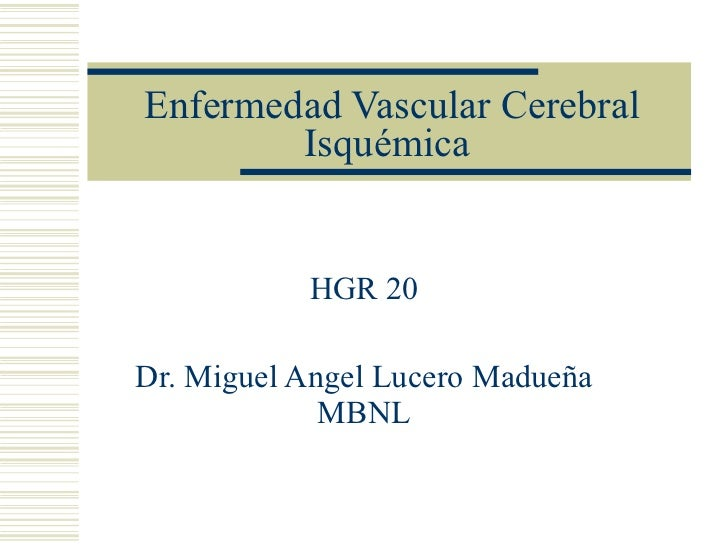 Enfermedad Vascular Cerebral Isquémica HGR 20 Dr. Miguel Angel Lucero Madueña MBNL