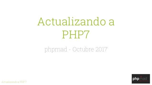 Actualizando a PHP 7 Actualizando a PHP7 phpmad - Octubre 2017