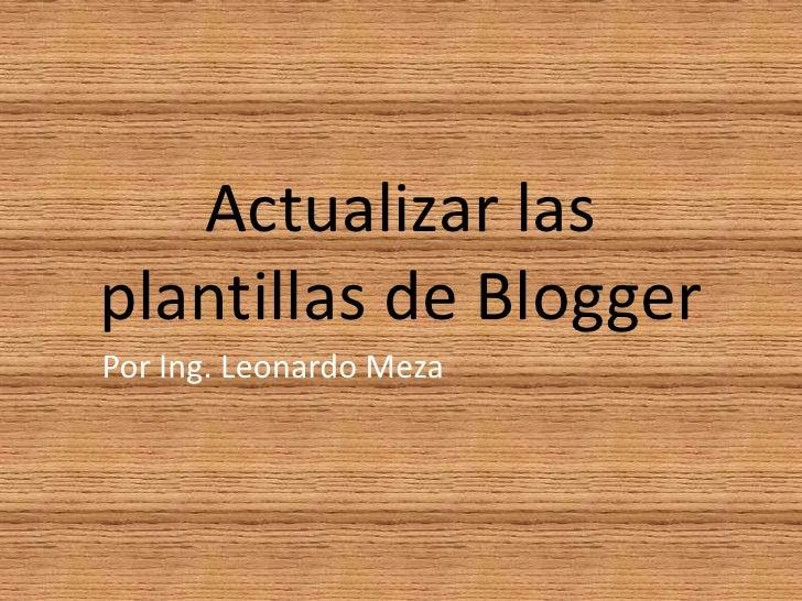 Actualizar las plantillas de Blogger<br />Por Ing. Leonardo Meza<br />