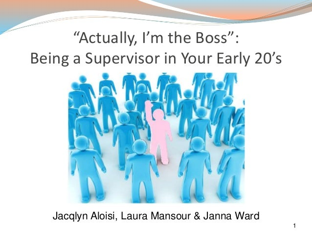 """Actually, I'm the Boss"": Being a Supervisor in Your Early 20's 1 Jacqlyn Aloisi, Laura Mansour & Janna Ward"