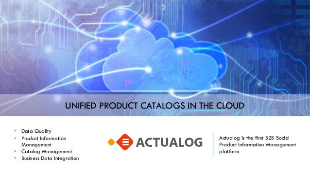 Actualog is the first B2B Social Product Information Management platform UNIFIED PRODUCT CATALOGS IN THE CLOUD • Data Qual...