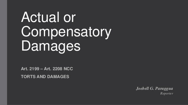 Actual or Compensatory Damages Art. 2199 – Art. 2208 NCC TORTS AND DAMAGES Joebell G. Paraggua Reporter