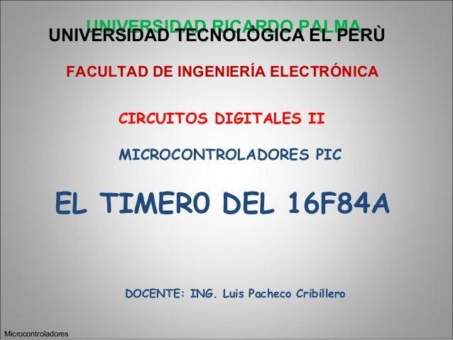 UNIVERSIDAD RICARDO PALMAEL TIMER0 DEL 16F84AMicrocontroladoresUNIVERSIDAD TECNOLÒGICA EL PERÙFACULTAD DE INGENIERÍA ELECT...