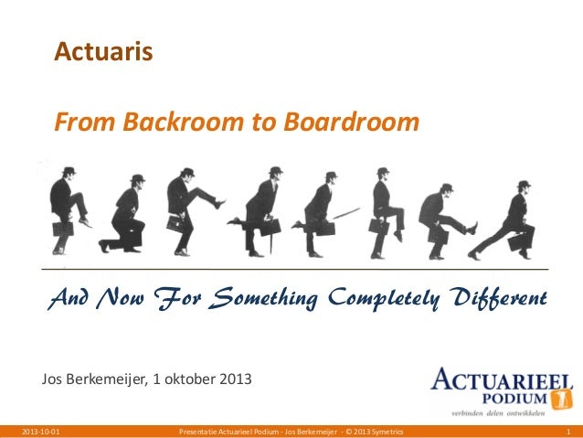 Presentatie Actuarieel Podium - Jos Berkemeijer - © 2013 Symetrics 12013-10-01 Actuaris From Backroom to Boardroom And Now...