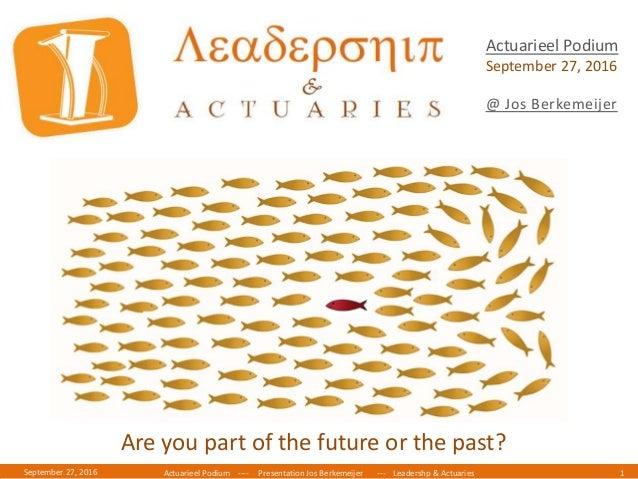Actuarieel Podium ---- Presentation Jos Berkemeijer --- Leadershp & Actuaries 1September 27, 2016 Actuarieel Podium Septem...