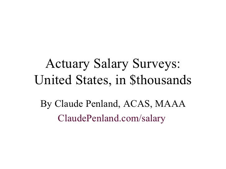 Actuary Salary Surveys: United States, in $thousands By Claude Penland, ACAS, MAAA ClaudePenland .com/salary