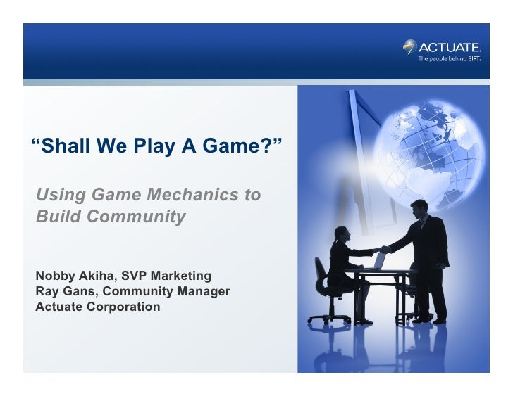 """Shall We Play A Game?""Using Game Mechanics toBuild CommunityNobby Akiha, SVP MarketingRay Gans, Community ManagerActuate ..."