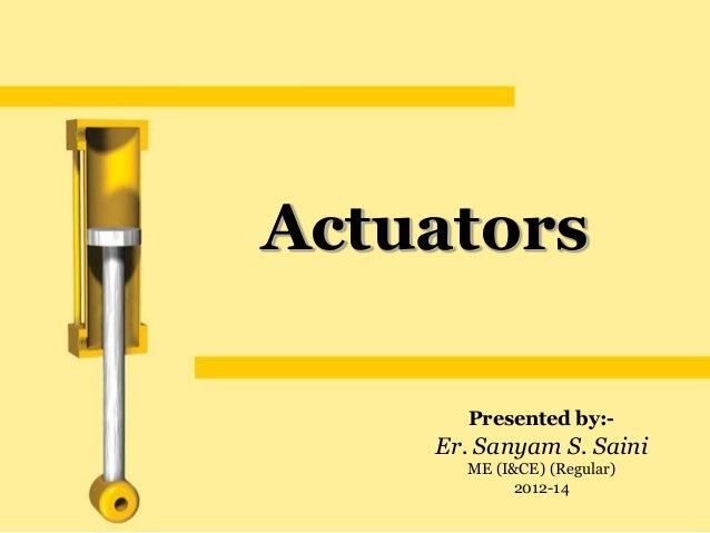 Actuators      Presented by:-    Er. Sanyam S. Saini      ME (I&CE) (Regular)            2012-14