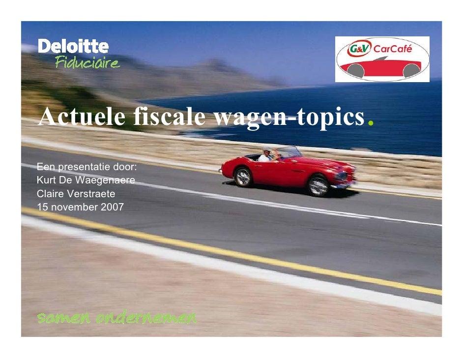 . Actuele fiscale wagen-topics Een presentatie door: Kurt De Waegenaere Claire Verstraete 15 november 2007