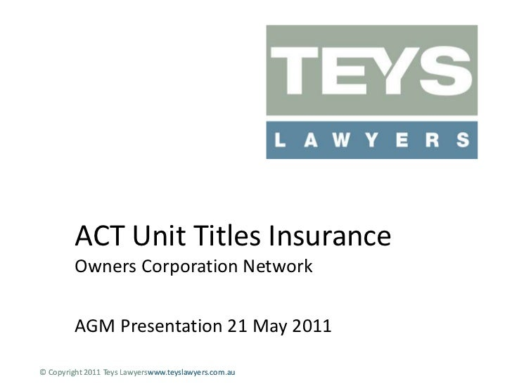 ACT Unit Titles InsuranceOwners Corporation Network<br />AGM Presentation 21 May 2011<br />© Copyright 2011 Teys Lawyersww...