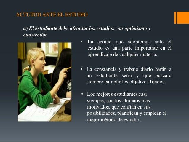 ACTUTUD ANTE EL ESTUDIO a) El estudiante debe afrontar los estudios con optimismo y convicción • La actitud que adoptemos ...