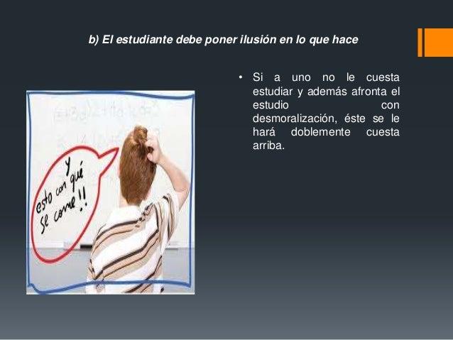 b) El estudiante debe poner ilusión en lo que hace • Si a uno no le cuesta estudiar y además afronta el estudio con desmor...