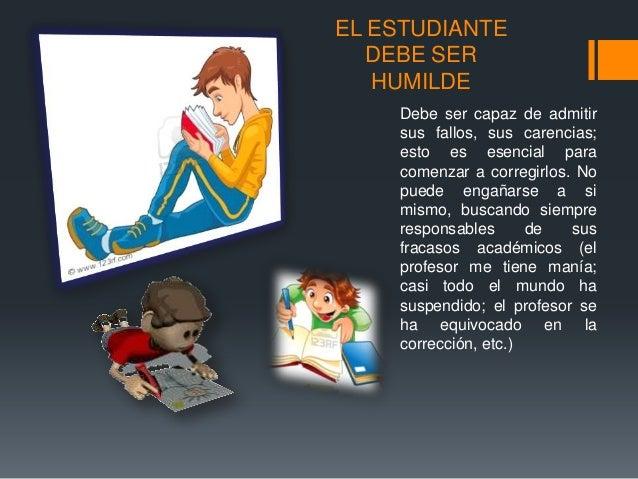 EL ESTUDIANTE DEBE SER HUMILDE Debe ser capaz de admitir sus fallos, sus carencias; esto es esencial para comenzar a corre...