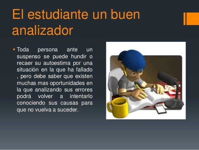 El estudiante un buen analizador  Toda persona ante un suspenso se puede hundir o recaer su autoestima por una situación ...
