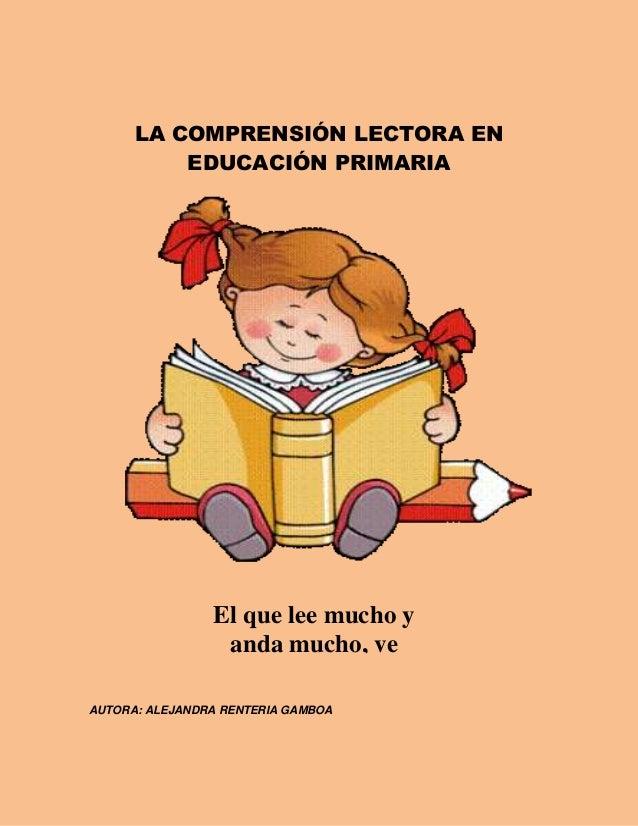 LA COMPRENSIÓN LECTORA ENEDUCACIÓN PRIMARIAAUTORA: ALEJANDRA RENTERIA GAMBOAEl que lee mucho yanda mucho, vemucho y sabe m...