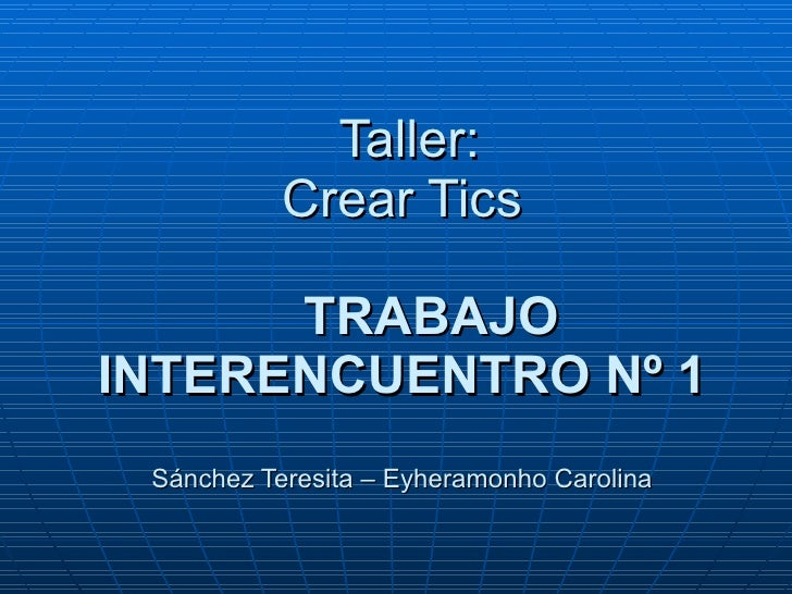Taller: Crear Tics   TRABAJO INTERENCUENTRO Nº 1 Sánchez Teresita – Eyheramonho Carolina
