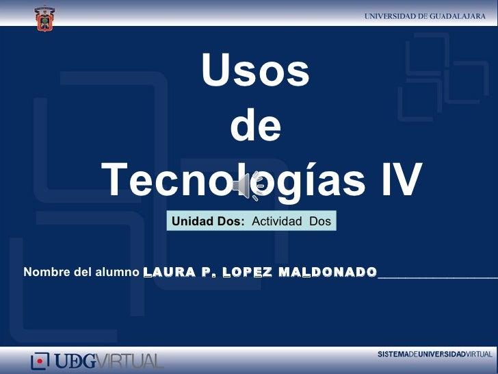 Usos              de         Tecnologías IV                  Unidad Dos: Actividad DosNombre del alumno LAURA P. LOPEZ MAL...
