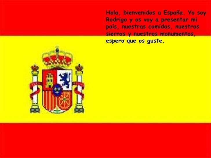 Hola, bienvenidos a España. Yo soy Rodrigo y os voy a presentar mi país, nuestras comidas, nuestras sierras y nuestros mon...