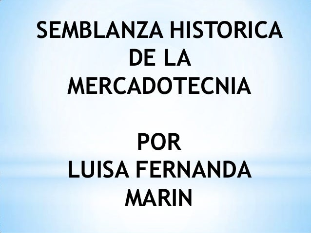 SEMBLANZA HISTORICA      DE LA  MERCADOTECNIA        POR  LUISA FERNANDA       MARIN