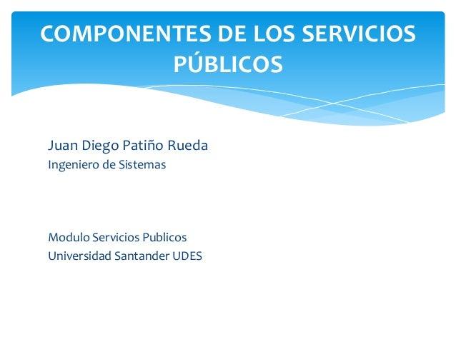 Juan Diego Patiño Rueda Ingeniero de Sistemas Modulo Servicios Publicos Universidad Santander UDES COMPONENTES DE LOS SERV...