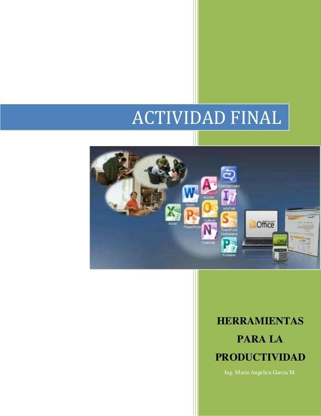 HERRAMIENTAS PARA LA PRODUCTIVIDAD Ing. Maria Angelica Garcia M. ACTIVIDAD FINAL