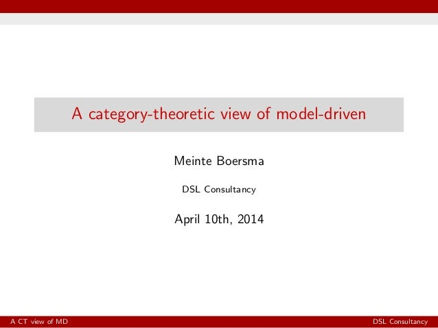 A category-theoretic view of model-driven Meinte Boersma DSL Consultancy April 10th, 2014 A CT view of MD DSL Consultancy