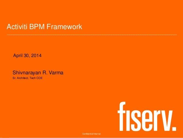 Confidential Internal Activiti BPM Framework Shivnarayan R. Varma Sr. Architect, Tech COE April 30, 2014