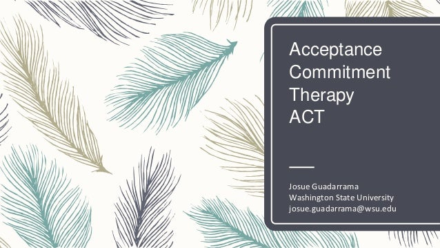 Acceptance Commitment Therapy ACT Josue Guadarrama Washington State University josue.guadarrama@wsu.edu